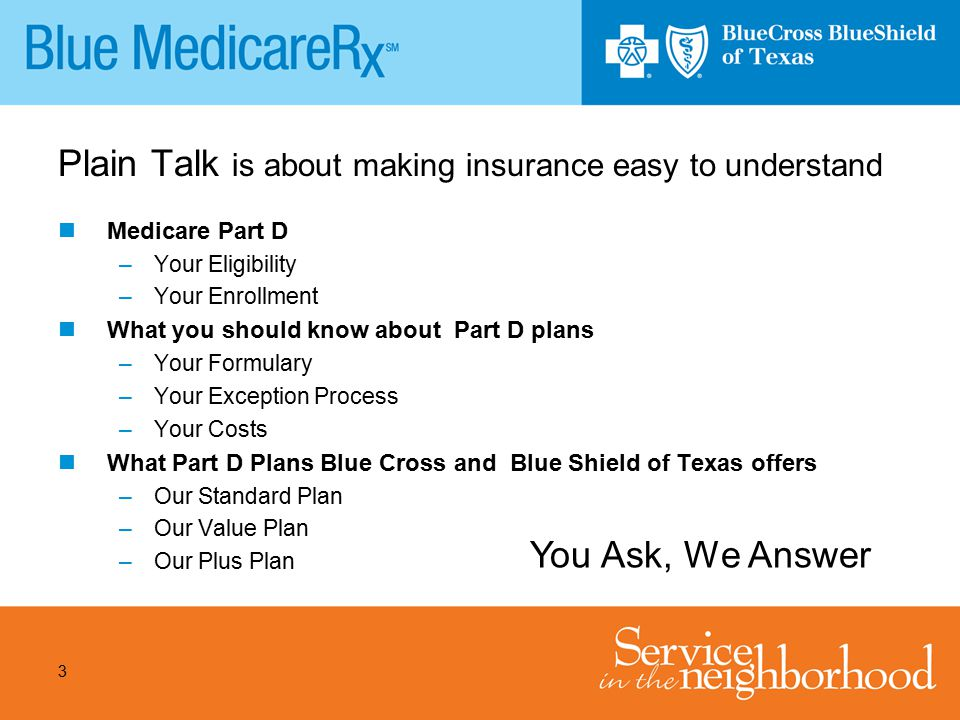 3 Plain Talk is about making insurance easy to understand Medicare Part D –Your Eligibility –Your Enrollment What you should know about Part D plans –