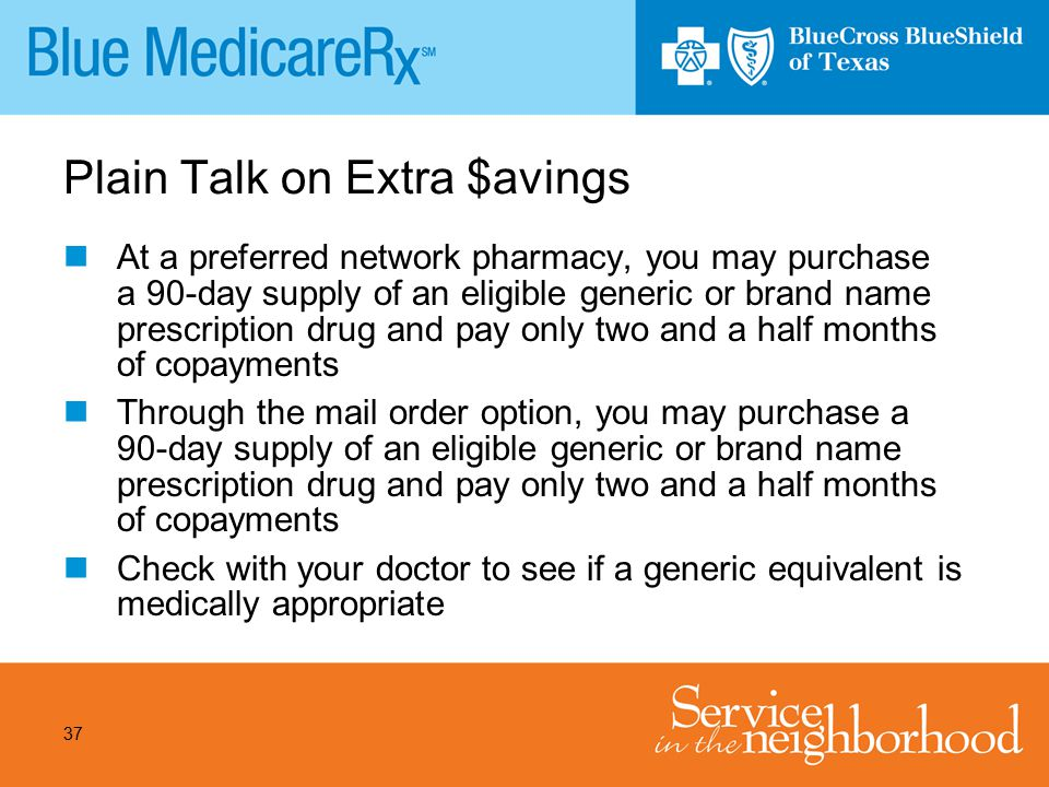 37 Plain Talk on Extra $avings At a preferred network pharmacy, you may purchase a 90-day supply of an eligible generic or brand name prescription dru