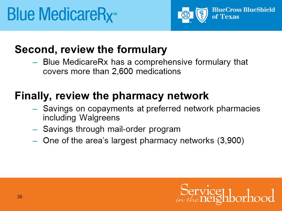 38 Second, review the formulary –Blue MedicareRx has a comprehensive formulary that covers more than 2,600 medications Finally, review the pharmacy ne