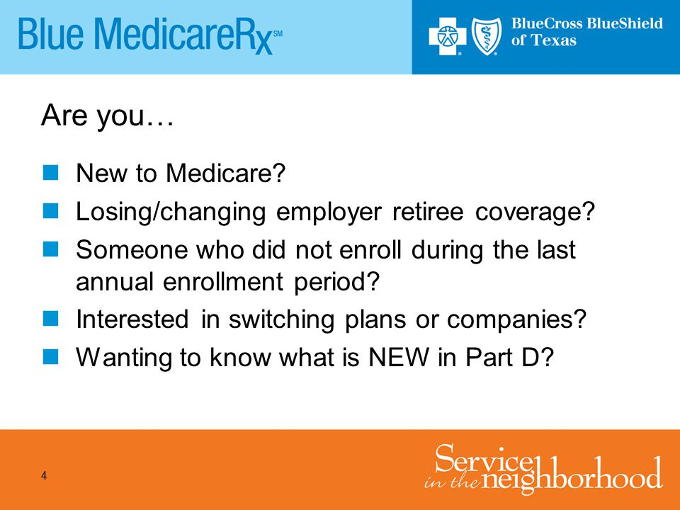 4 Are you… New to Medicare? Losing/changing employer retiree coverage? Someone who did not enroll during the last annual enrollment period? Interested