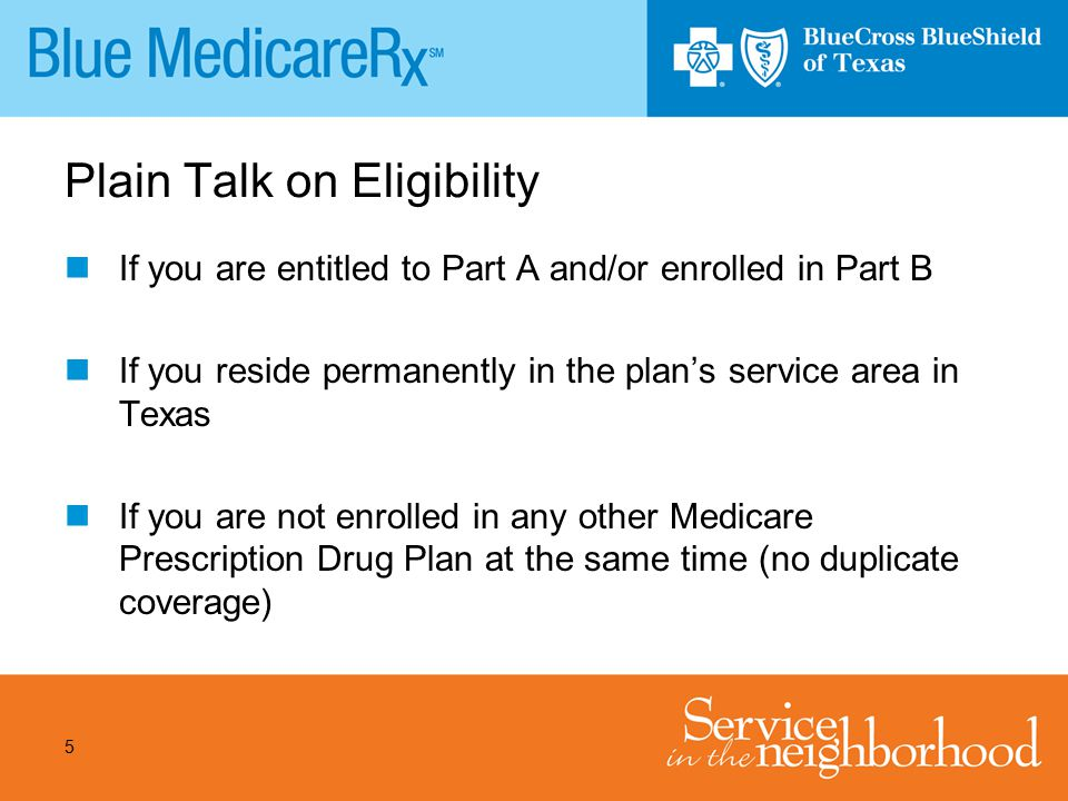 5 Plain Talk on Eligibility If you are entitled to Part A and/or enrolled in Part B If you reside permanently in the plan's service area in Texas If y