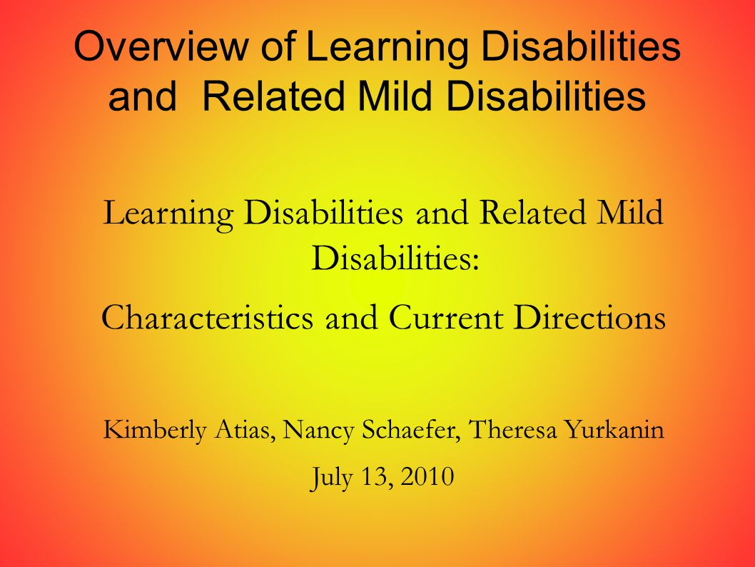 Overview of Learning Disabilities and Related Mild Disabilities Learning Disabilities and Related Mild Disabilities: Characteristics and Current Directions Kimberly Atias, Nancy Schaefer, Theresa Yurkanin July 13, 2010
