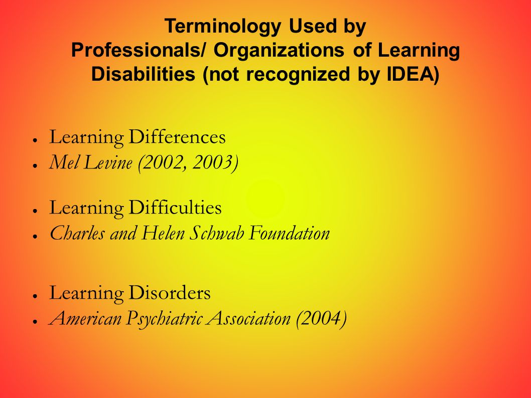 Terminology Used by Professionals/ Organizations of Learning Disabilities (not recognized by IDEA) ● Learning Differences ● Mel Levine (2002, 2003) ● Learning Difficulties ● Charles and Helen Schwab Foundation ● Learning Disorders ● American Psychiatric Association (2004)