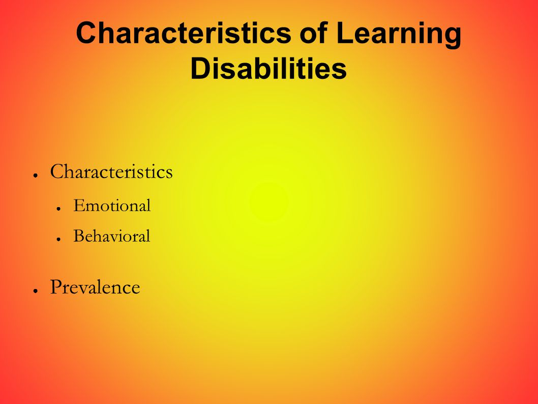 Characteristics of Learning Disabilities ● Characteristics ● Emotional ● Behavioral ● Prevalence