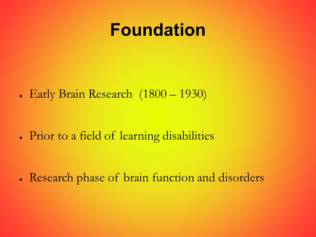 Foundation ● Early Brain Research (1800 – 1930) ● Prior to a field of learning disabilities ● Research phase of brain function and disorders