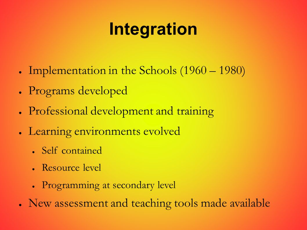 Integration ● Implementation in the Schools (1960 – 1980) ● Programs developed ● Professional development and training ● Learning environments evolved ● Self contained ● Resource level ● Programming at secondary level ● New assessment and teaching tools made available