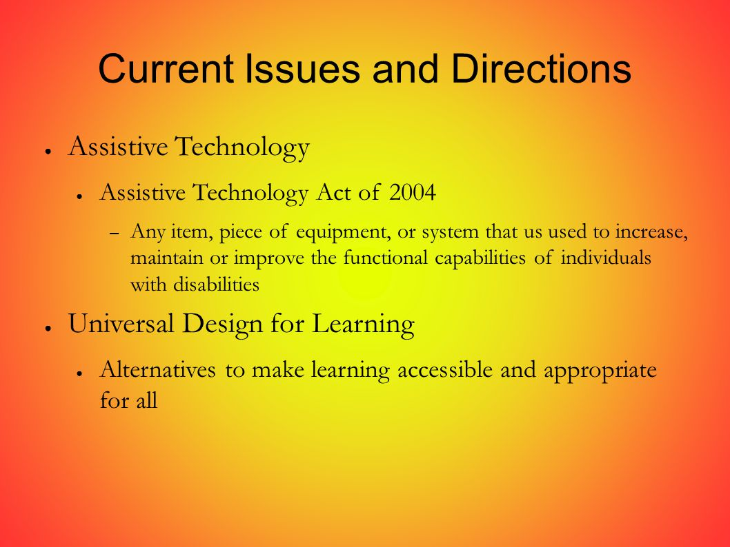 Current Issues and Directions ● Assistive Technology ● Assistive Technology Act of 2004 – Any item, piece of equipment, or system that us used to increase, maintain or improve the functional capabilities of individuals with disabilities ● Universal Design for Learning ● Alternatives to make learning accessible and appropriate for all