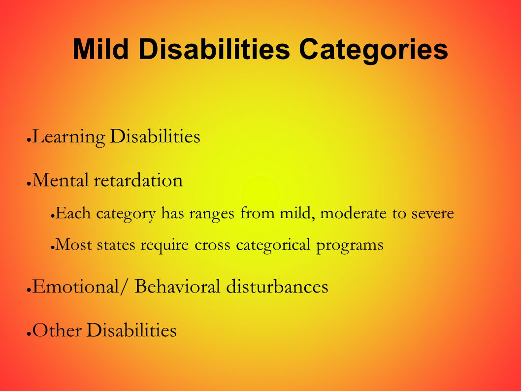 Mild Disabilities Categories ● Learning Disabilities ● Mental retardation ● Each category has ranges from mild, moderate to severe ● Most states require cross categorical programs ● Emotional/ Behavioral disturbances ● Other Disabilities
