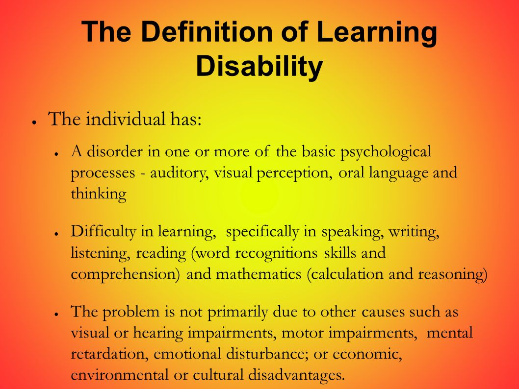 The Definition of Learning Disability ● The individual has: ● A disorder in one or more of the basic psychological processes - auditory, visual perception, oral language and thinking ● Difficulty in learning, specifically in speaking, writing, listening, reading (word recognitions skills and comprehension) and mathematics (calculation and reasoning) ● The problem is not primarily due to other causes such as visual or hearing impairments, motor impairments, mental retardation, emotional disturbance; or economic, environmental or cultural disadvantages.