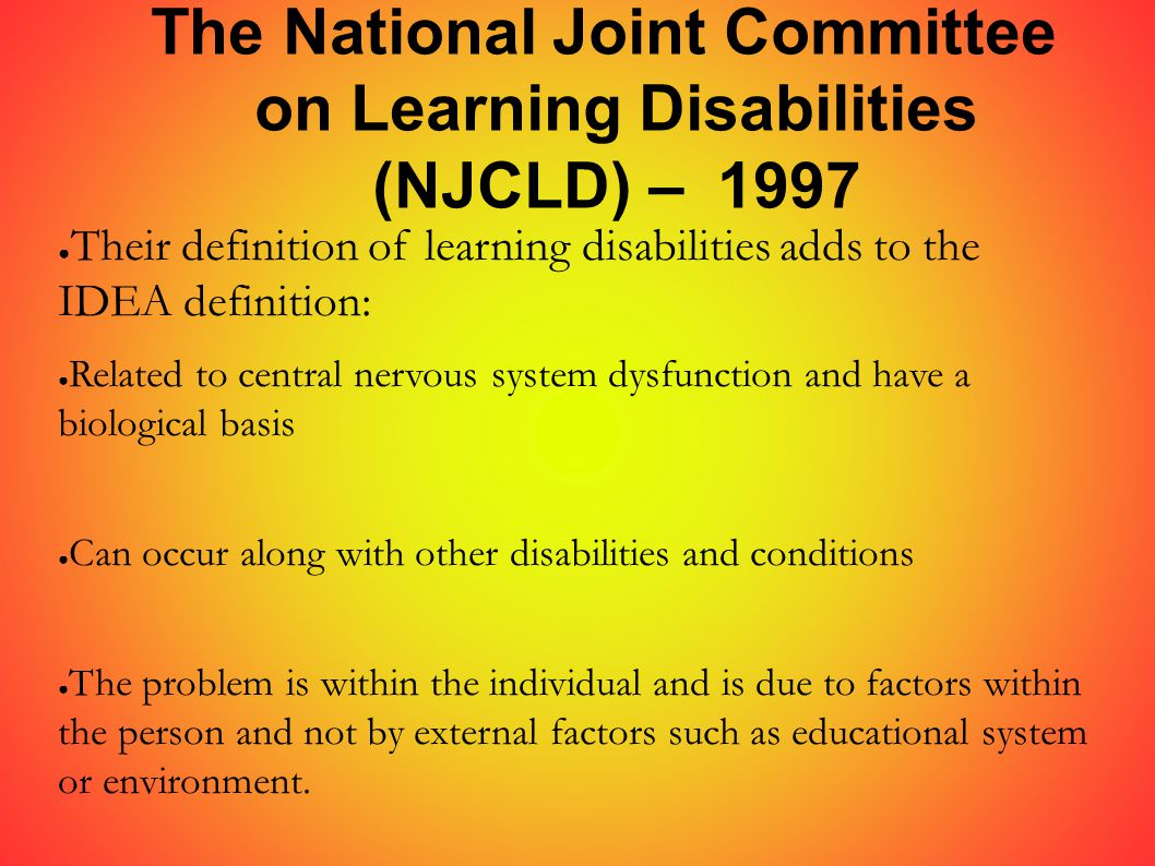 The National Joint Committee on Learning Disabilities (NJCLD) – 1997 ● Their definition of learning disabilities adds to the IDEA definition: ● Related to central nervous system dysfunction and have a biological basis ● Can occur along with other disabilities and conditions ● The problem is within the individual and is due to factors within the person and not by external factors such as educational system or environment.
