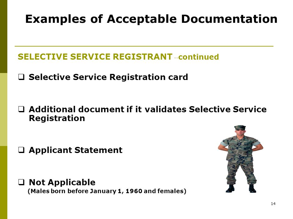 13 Examples of Acceptable Documentation SELECTIVE SERVICE REGISTRANT  Selective Service Status Information Letter  Selective Service Registration Record (form 3A)  Selective Service Verification Form  Stamped Post Office Receipt of Registration  Internet www.sss.govwww.sss.gov