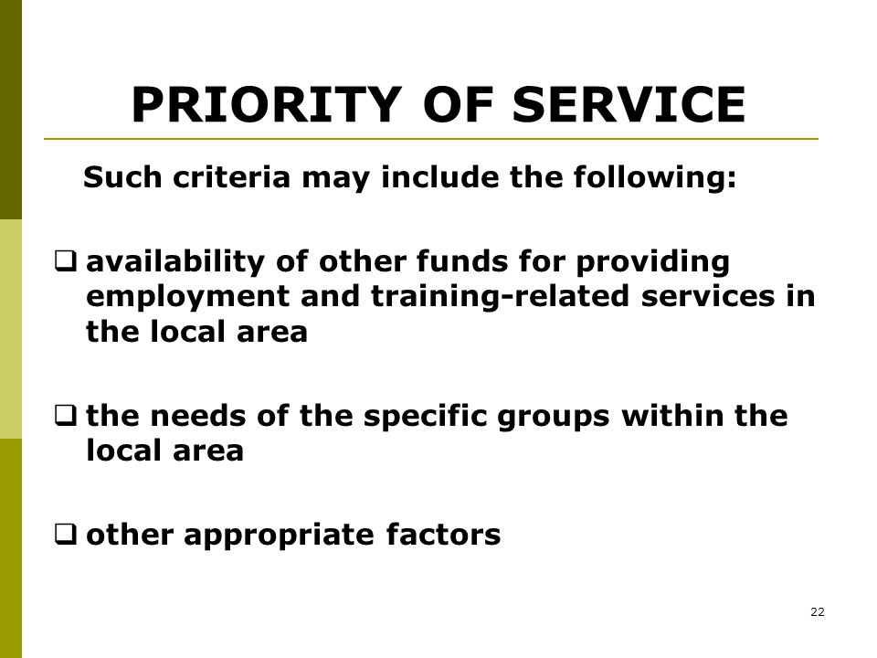 21 PRIORITY OF SERVICE --continued States and local areas must establish criteria by which local areas can determine the availability of funds and the process by which any priority will be applied under WIA, Section 134 (d)(2)(E).
