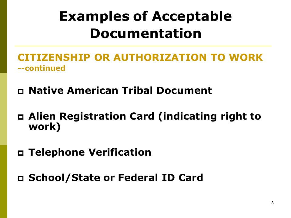 7 Examples of Acceptable Documentation CITIZENSHIP OR AUTHORIZATION TO WORK --continued  Hospital Birth Record  Naturalization Certification  Public Assistance Records  United States Passport  Other Applicable Documentation, (specify)