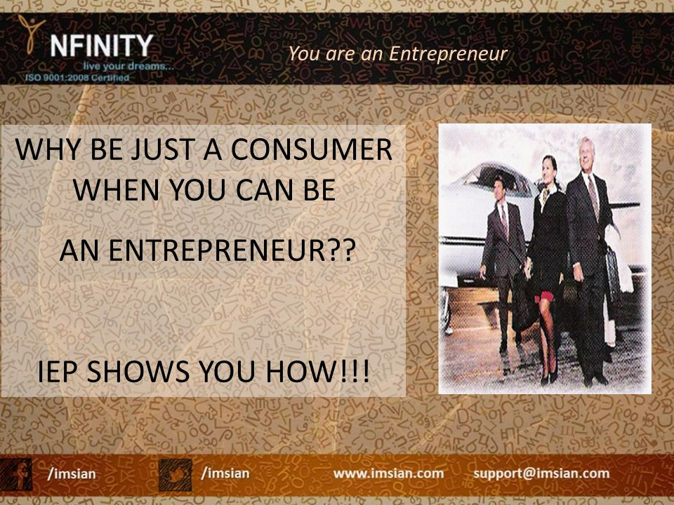 WHY BE JUST A CONSUMER WHEN YOU CAN BE AN ENTREPRENEUR?? IEP SHOWS YOU HOW!!! You are an Entrepreneur