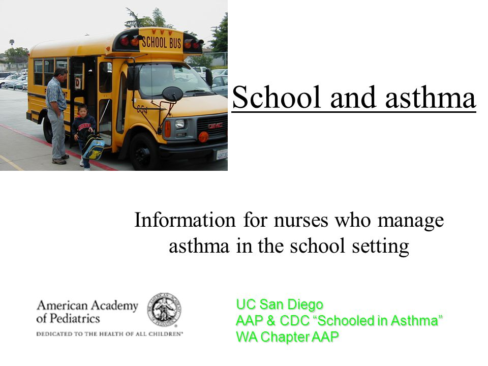 School and asthma Information for nurses who manage asthma in the school setting UC San Diego AAP & CDC Schooled in Asthma WA Chapter AAP
