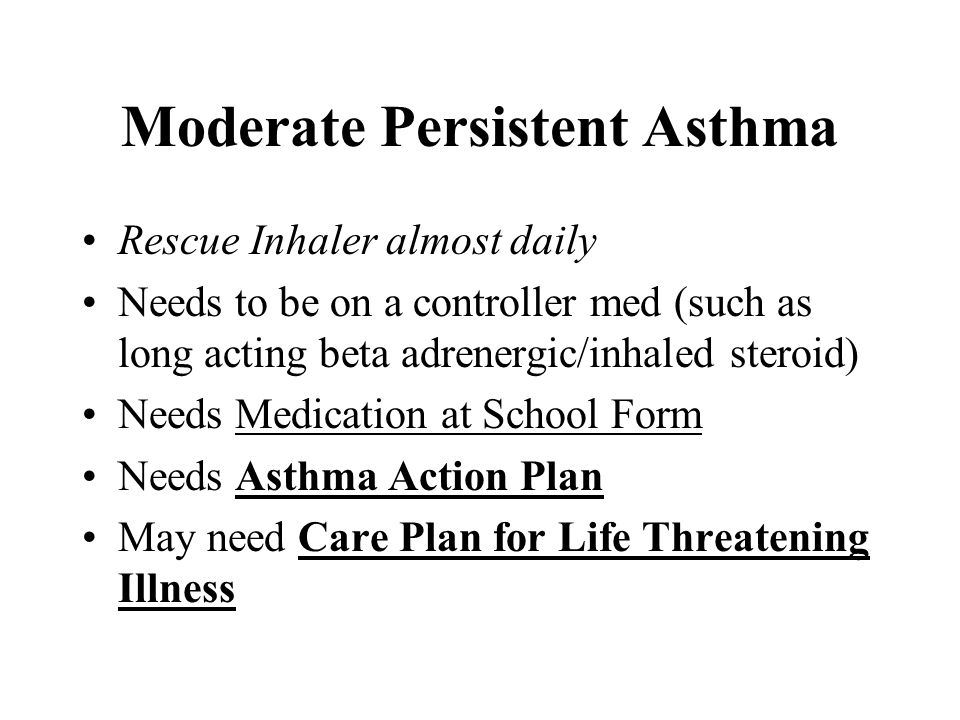 Moderate Persistent Asthma Rescue Inhaler almost daily Needs to be on a controller med (such as long acting beta adrenergic/inhaled steroid) Needs Med