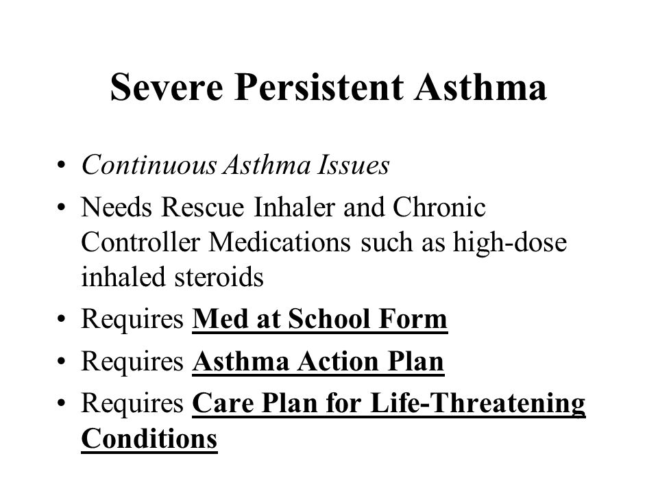 Severe Persistent Asthma Continuous Asthma Issues Needs Rescue Inhaler and Chronic Controller Medications such as high-dose inhaled steroids Requires Med at School Form Requires Asthma Action Plan Requires Care Plan for Life-Threatening Conditions