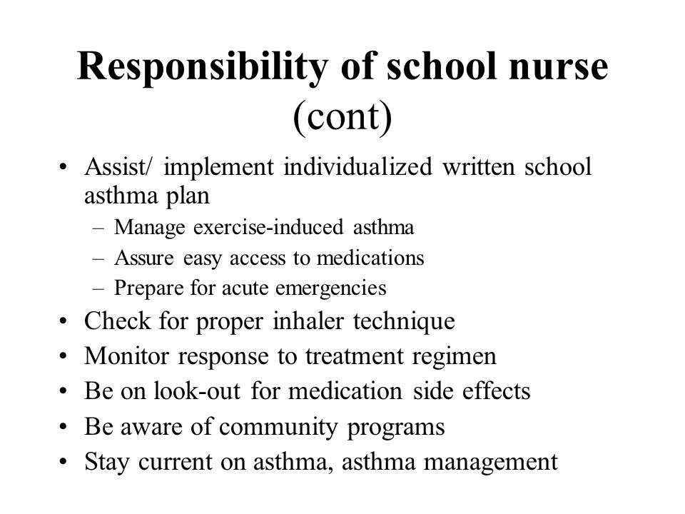 Responsibility of school nurse (cont) Assist/ implement individualized written school asthma plan –Manage exercise-induced asthma –Assure easy access to medications –Prepare for acute emergencies Check for proper inhaler technique Monitor response to treatment regimen Be on look-out for medication side effects Be aware of community programs Stay current on asthma, asthma management