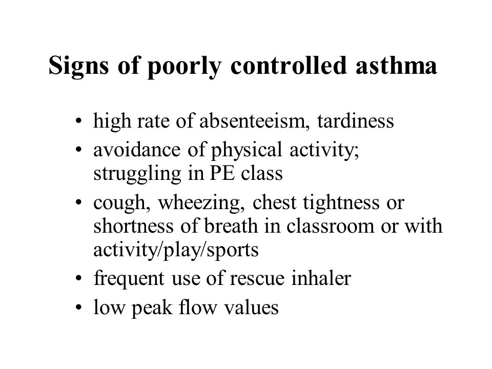 Signs of poorly controlled asthma high rate of absenteeism, tardiness avoidance of physical activity; struggling in PE class cough, wheezing, chest tightness or shortness of breath in classroom or with activity/play/sports frequent use of rescue inhaler low peak flow values