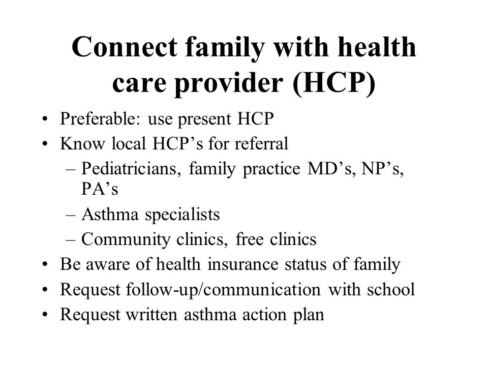 Connect family with health care provider (HCP) Preferable: use present HCP Know local HCP's for referral –Pediatricians, family practice MD's, NP's, PA's –Asthma specialists –Community clinics, free clinics Be aware of health insurance status of family Request follow-up/communication with school Request written asthma action plan
