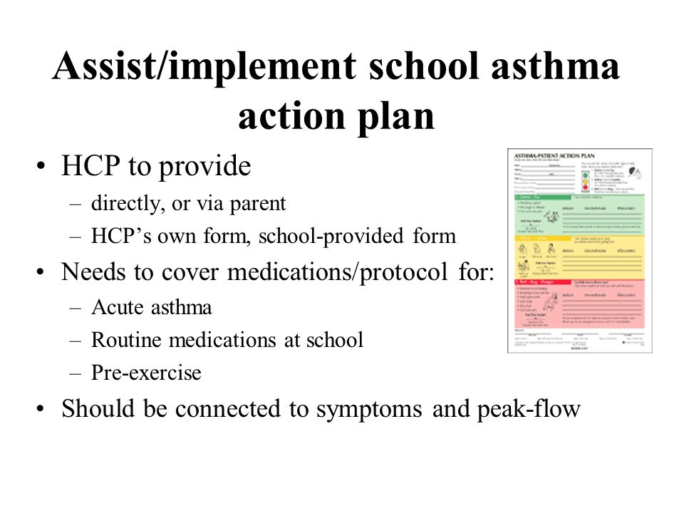 Assist/implement school asthma action plan HCP to provide –directly, or via parent –HCP's own form, school-provided form Needs to cover medications/pr