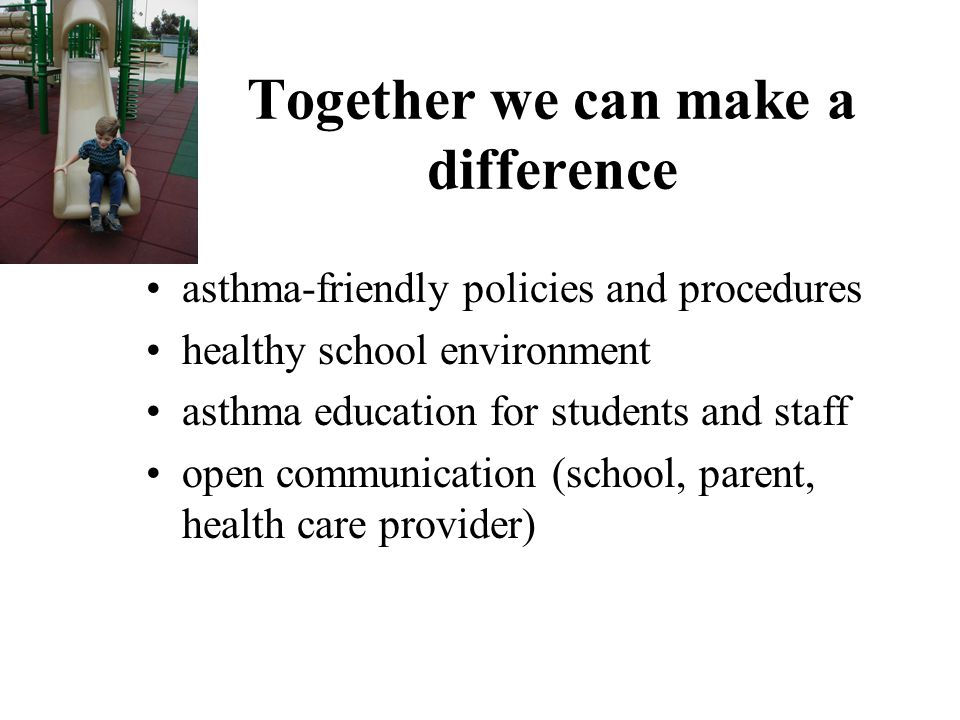 Together we can make a difference asthma-friendly policies and procedures healthy school environment asthma education for students and staff open communication (school, parent, health care provider)
