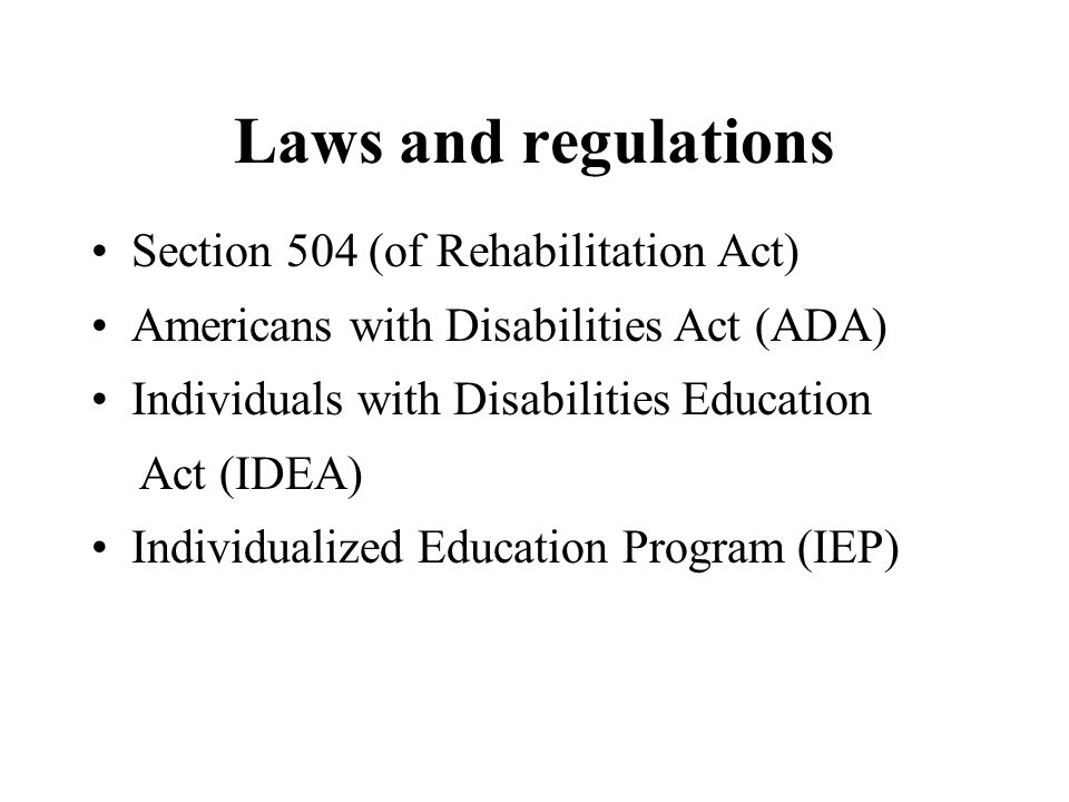 Laws and regulations Section 504 (of Rehabilitation Act) Americans with Disabilities Act (ADA) Individuals with Disabilities Education Act (IDEA) Individualized Education Program (IEP)