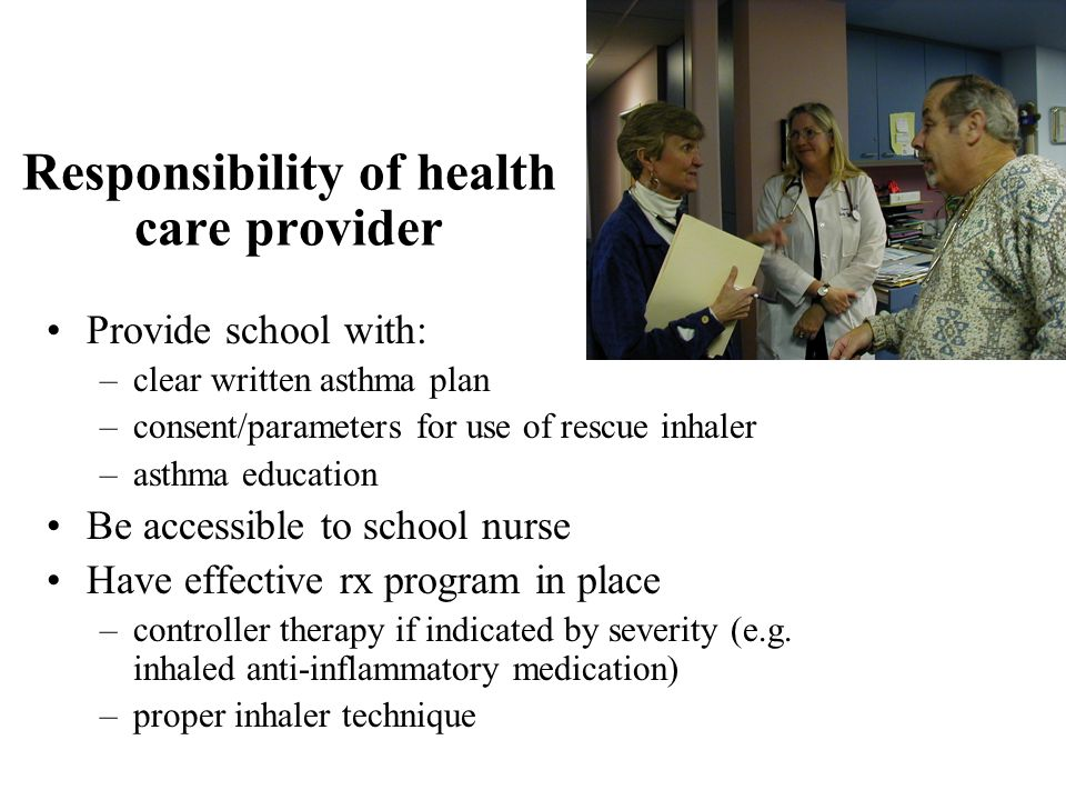 Responsibility of health care provider Provide school with: –clear written asthma plan –consent/parameters for use of rescue inhaler –asthma education Be accessible to school nurse Have effective rx program in place –controller therapy if indicated by severity (e.g.