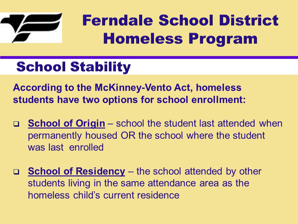 According to the McKinney-Vento Act, homeless students have two options for school enrollment:  School of Origin – school the student last attended when permanently housed OR the school where the student was last enrolled  School of Residency – the school attended by other students living in the same attendance area as the homeless child's current residence