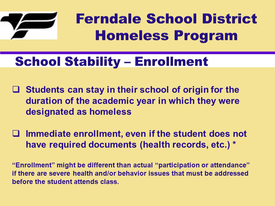  Students can stay in their school of origin for the duration of the academic year in which they were designated as homeless  Immediate enrollment, even if the student does not have required documents (health records, etc.) * Enrollment might be different than actual participation or attendance if there are severe health and/or behavior issues that must be addressed before the student attends class.