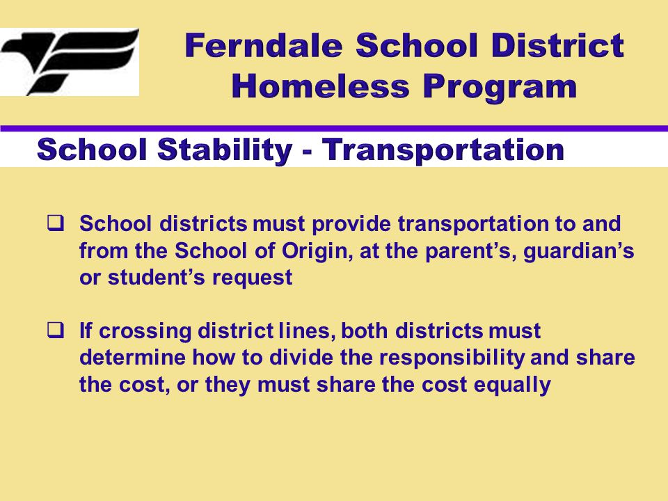  School districts must provide transportation to and from the School of Origin, at the parent's, guardian's or student's request  If crossing district lines, both districts must determine how to divide the responsibility and share the cost, or they must share the cost equally