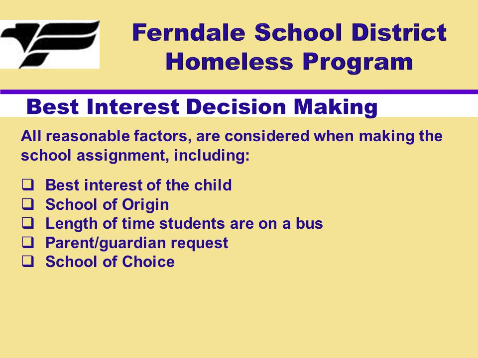 Best Interest Decision Making All reasonable factors, are considered when making the school assignment, including:  Best interest of the child  School of Origin  Length of time students are on a bus  Parent/guardian request  School of Choice