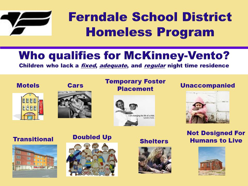 The FSD provides homeless awareness and identification through the following activities:  Annual letters to all community agencies, programs and health care providers  Post McKinney-Vento posters (in 3 languages) where children/youth and families may be likely to see them, such as: SheltersSoup kitchens Bus stationsLaundry mats LibrariesMotels/hotels  McKinney-Vento posters are placed at each FSD schools
