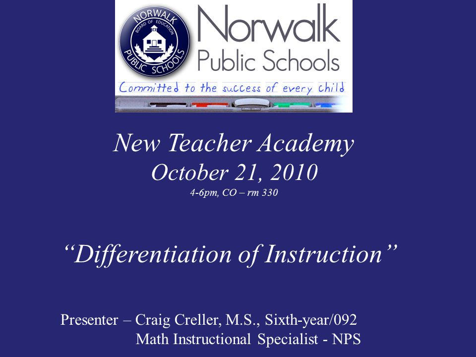 New Teacher Academy October 21, 2010 4-6pm, CO – rm 330 Differentiation of Instruction Presenter – Craig Creller, M.S., Sixth-year/092 Math Instructional Specialist - NPS