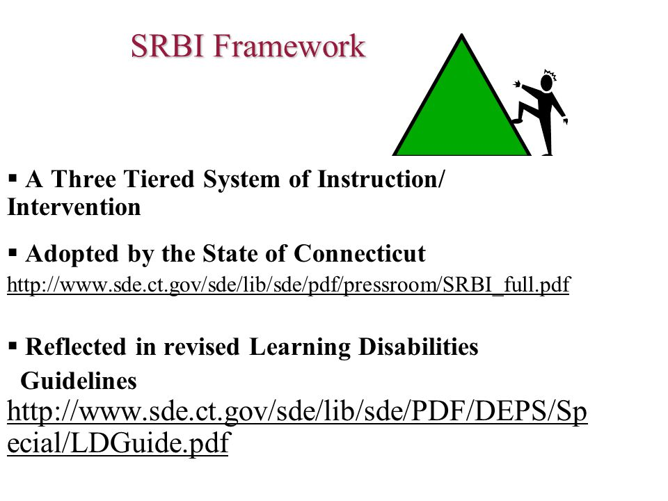 SRBI Framework  A Three Tiered System of Instruction/ Intervention  Adopted by the State of Connecticut http://www.sde.ct.gov/sde/lib/sde/pdf/pressroom/SRBI_full.pdf  Reflected in revised Learning Disabilities Guidelines http://www.sde.ct.gov/sde/lib/sde/PDF/DEPS/Sp ecial/LDGuide.pdf