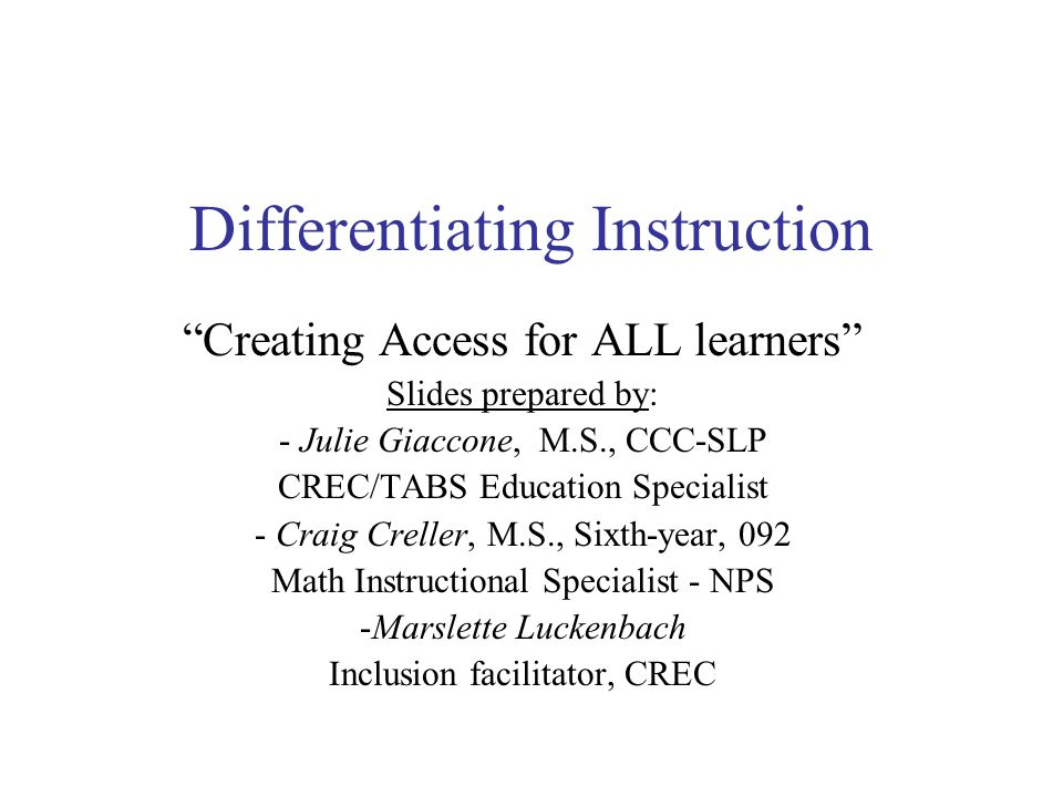 Creating Access for ALL learners Slides prepared by: - Julie Giaccone, M.S., CCC-SLP CREC/TABS Education Specialist - Craig Creller, M.S., Sixth-year, 092 Math Instructional Specialist - NPS -Marslette Luckenbach Inclusion facilitator, CREC Differentiating Instruction