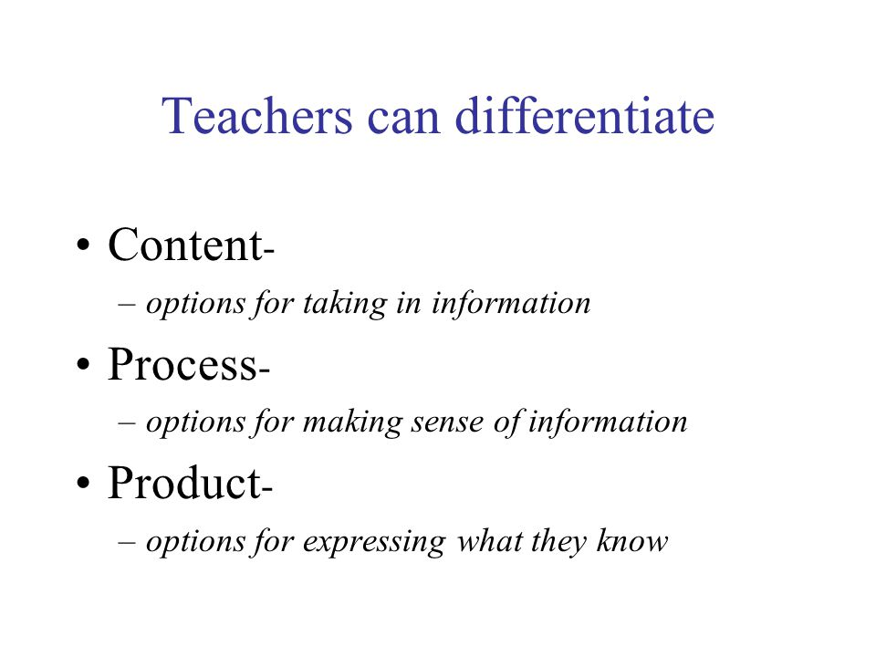 Teachers can differentiate Content - –options for taking in information Process - –options for making sense of information Product - –options for expressing what they know