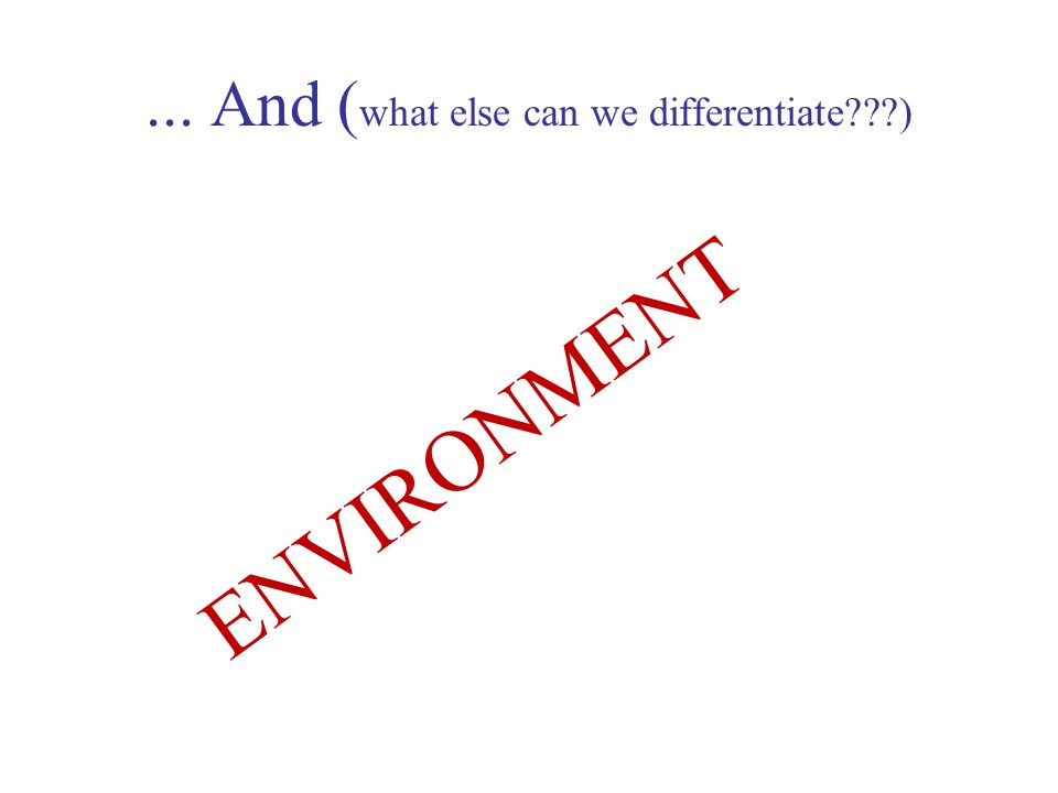 ... And ( what else can we differentiate ) ENVIRONMENT
