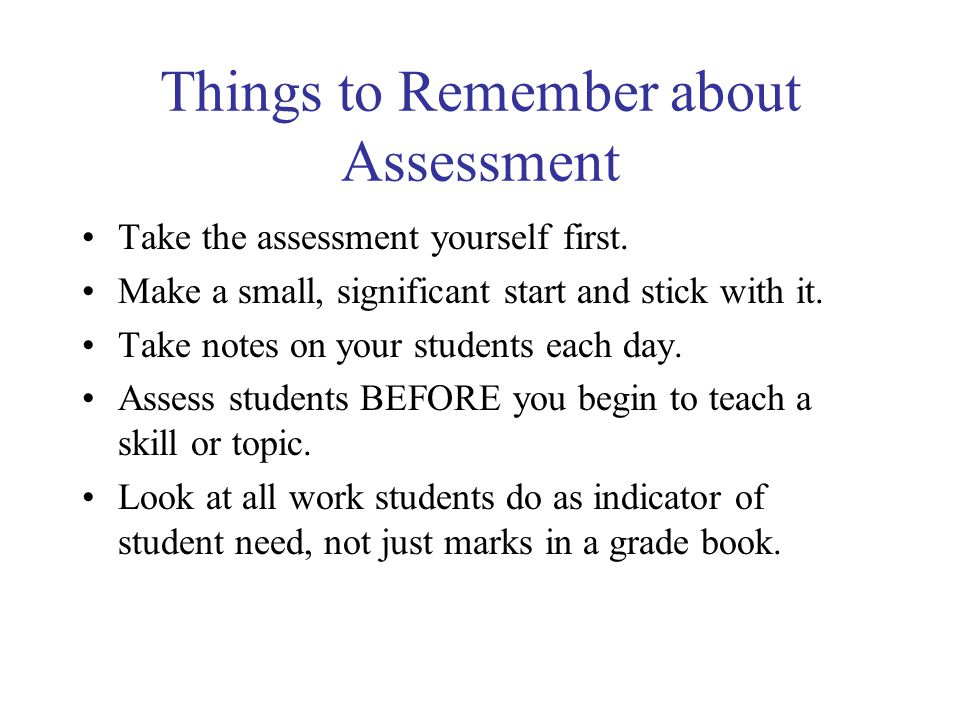 Things to Remember about Assessment Take the assessment yourself first.
