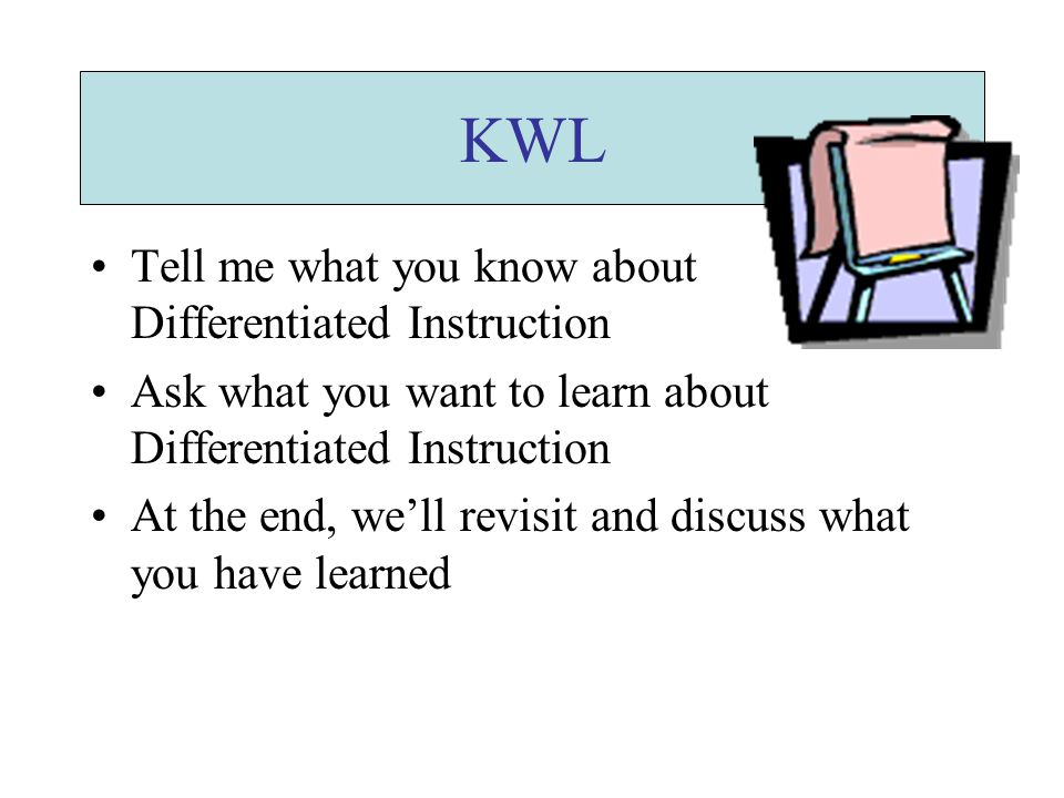 KWL Tell me what you know about Differentiated Instruction Ask what you want to learn about Differentiated Instruction At the end, we'll revisit and discuss what you have learned