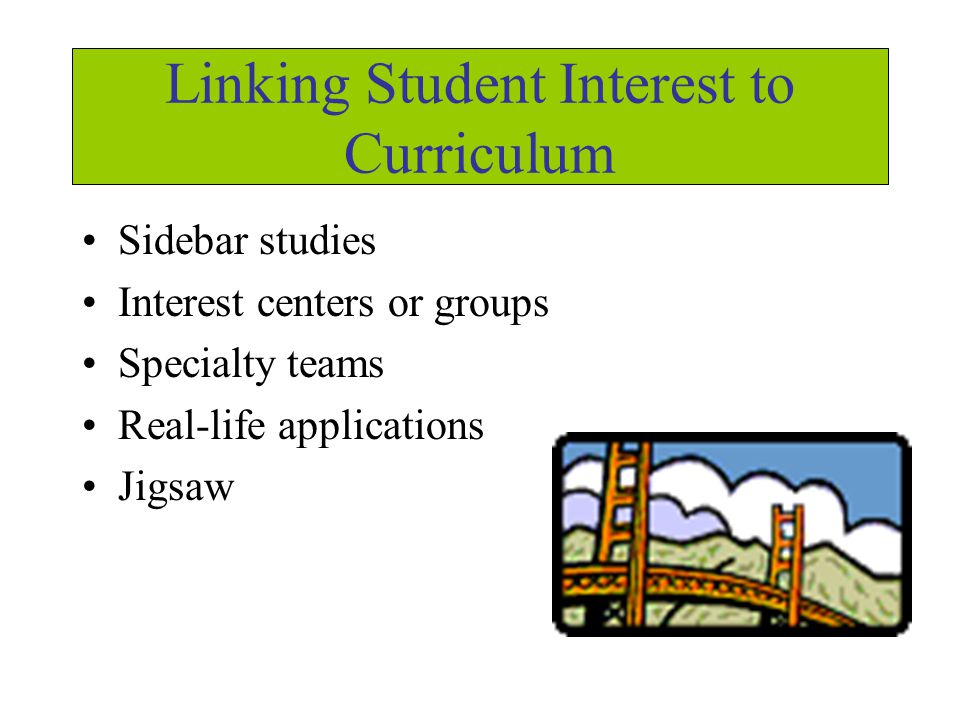 Linking Student Interest to Curriculum Sidebar studies Interest centers or groups Specialty teams Real-life applications Jigsaw