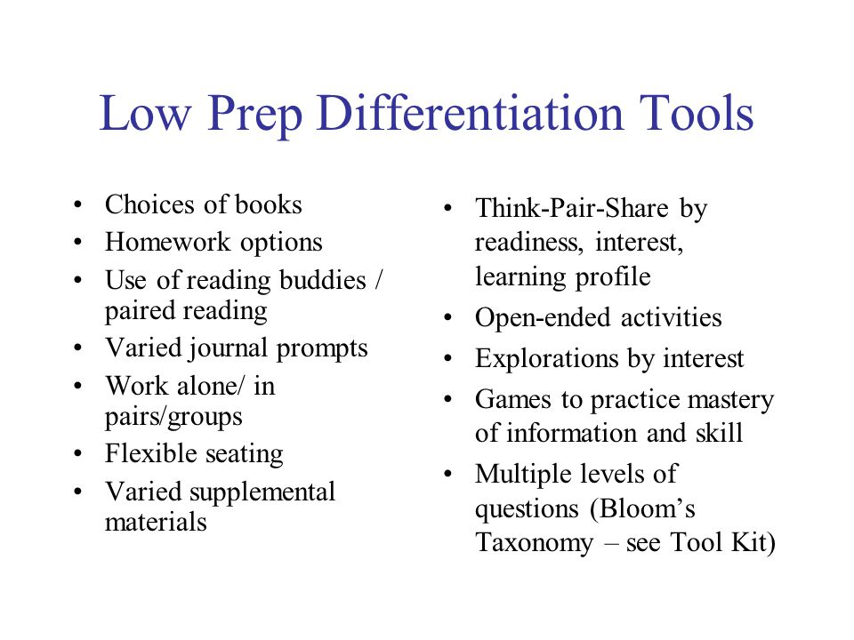 Low Prep Differentiation Tools Choices of books Homework options Use of reading buddies / paired reading Varied journal prompts Work alone/ in pairs/g