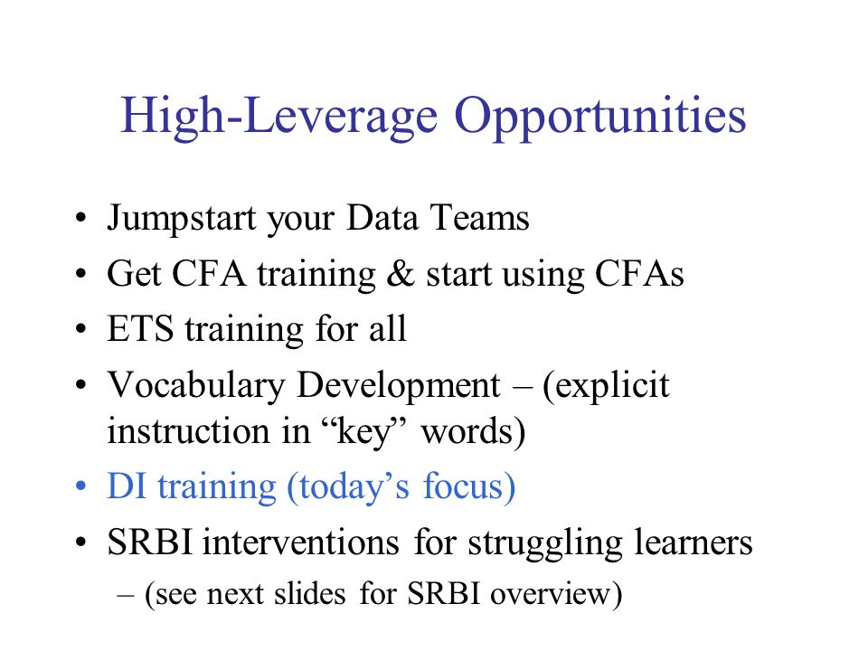 High-Leverage Opportunities Jumpstart your Data Teams Get CFA training & start using CFAs ETS training for all Vocabulary Development – (explicit instruction in key words) DI training (today's focus) SRBI interventions for struggling learners –(see next slides for SRBI overview)
