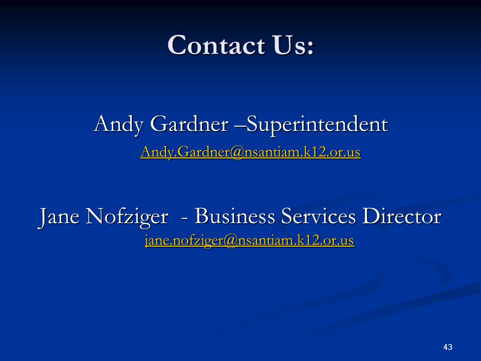 43 Contact Us: Andy Gardner –Superintendent Andy.Gardner@nsantiam.k12.or.us Andy.Gardner@nsantiam.k12.or.usAndy.Gardner@nsantiam.k12.or.us Jane Nofziger - Business Services Director jane.nofziger@nsantiam.k12.or.us jane.nofziger@nsantiam.k12.or.us
