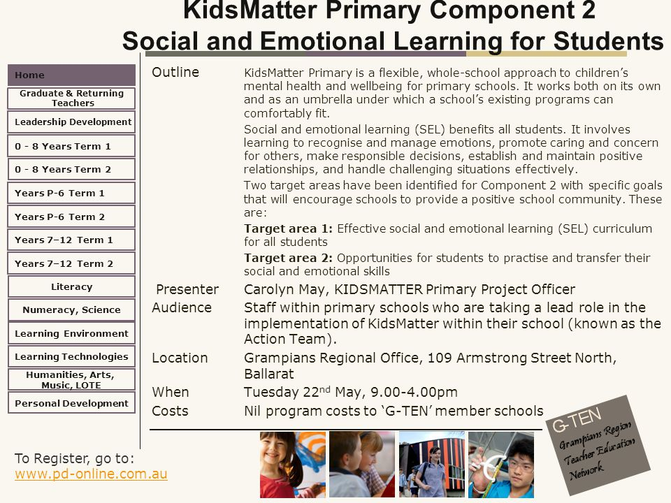 To Register, go to: www.pd-online.com.au www.pd-online.com.au Home Leadership Development 0 - 8 Years Term 2 Learning Environment Literacy Numeracy, Science Learning Technologies Humanities, Arts, Music, LOTE Personal Development 0 - 8 Years Term 1 Years P-6 Term 1 Years P-6 Term 2 Years 7–12 Term 2 Years 7–12 Term 1 Graduate & Returning Teachers KidsMatter Primary Component 2 Social and Emotional Learning for Students Outline KidsMatter Primary is a flexible, whole-school approach to children's mental health and wellbeing for primary schools.