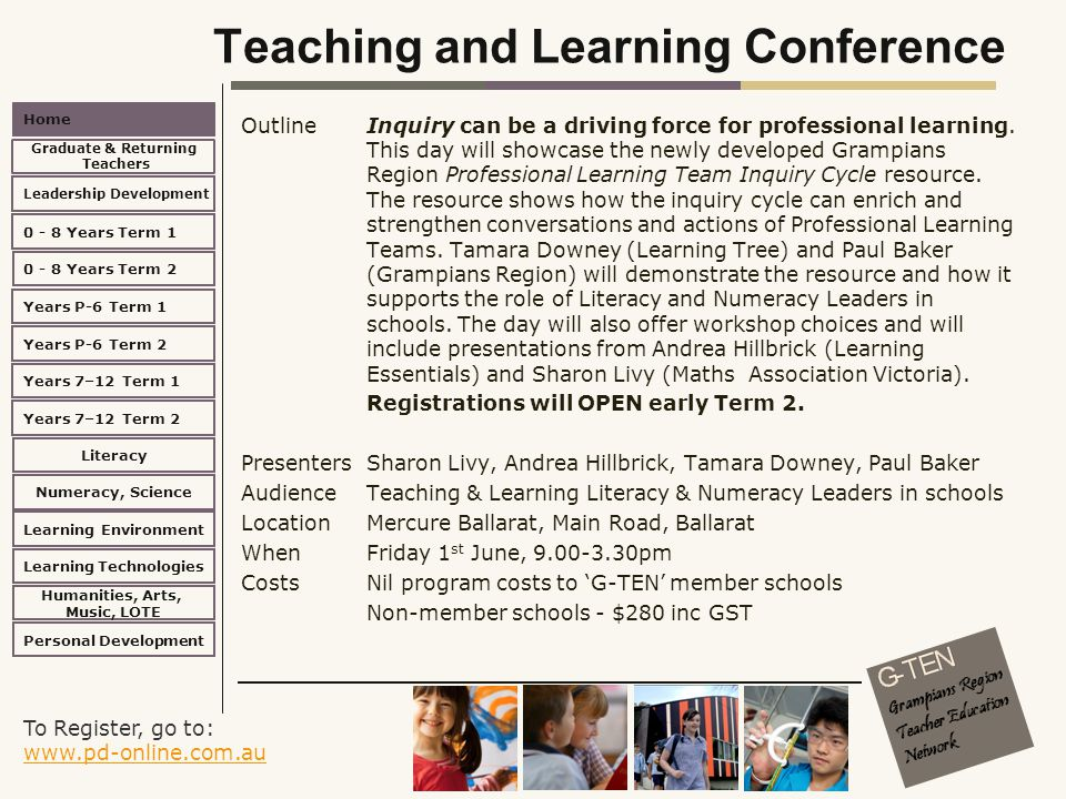 To Register, go to: www.pd-online.com.au www.pd-online.com.au Home Leadership Development 0 - 8 Years Term 2 Learning Environment Literacy Numeracy, Science Learning Technologies Humanities, Arts, Music, LOTE Personal Development 0 - 8 Years Term 1 Years P-6 Term 1 Years P-6 Term 2 Years 7–12 Term 2 Years 7–12 Term 1 Graduate & Returning Teachers Teaching and Learning Conference Outline Inquiry can be a driving force for professional learning.