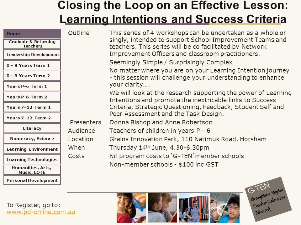 To Register, go to: www.pd-online.com.au www.pd-online.com.au Home Leadership Development 0 - 8 Years Term 2 Learning Environment Literacy Numeracy, Science Learning Technologies Humanities, Arts, Music, LOTE Personal Development 0 - 8 Years Term 1 Years P-6 Term 1 Years P-6 Term 2 Years 7–12 Term 2 Years 7–12 Term 1 Graduate & Returning Teachers Closing the Loop on an Effective Lesson: Learning Intentions and Success Criteria Outline This series of 4 workshops can be undertaken as a whole or singly, intended to support School Improvement Teams and teachers.
