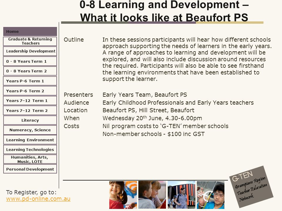 To Register, go to: www.pd-online.com.au www.pd-online.com.au Home Leadership Development 0 - 8 Years Term 2 Learning Environment Literacy Numeracy, Science Learning Technologies Humanities, Arts, Music, LOTE Personal Development 0 - 8 Years Term 1 Years P-6 Term 1 Years P-6 Term 2 Years 7–12 Term 2 Years 7–12 Term 1 Graduate & Returning Teachers 0-8 Learning and Development – What it looks like at Beaufort PS Outline In these sessions participants will hear how different schools approach supporting the needs of learners in the early years.