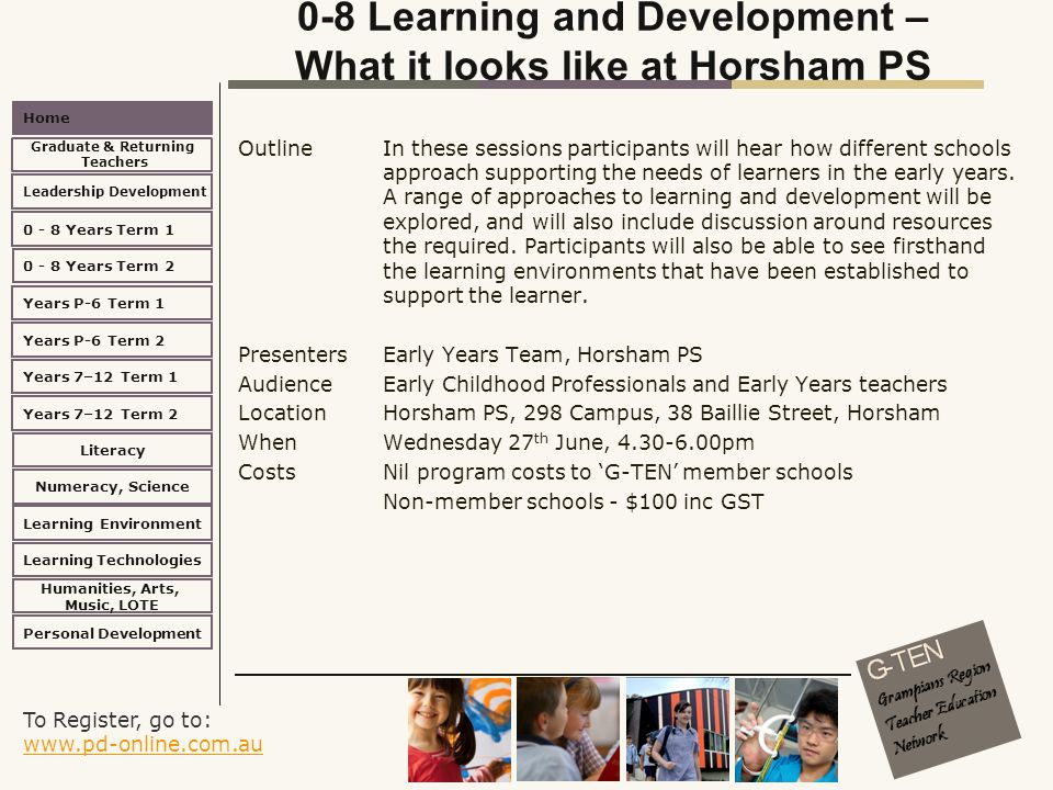 To Register, go to: www.pd-online.com.au www.pd-online.com.au Home Leadership Development 0 - 8 Years Term 2 Learning Environment Literacy Numeracy, Science Learning Technologies Humanities, Arts, Music, LOTE Personal Development 0 - 8 Years Term 1 Years P-6 Term 1 Years P-6 Term 2 Years 7–12 Term 2 Years 7–12 Term 1 Graduate & Returning Teachers 0-8 Learning and Development – What it looks like at Horsham PS Outline In these sessions participants will hear how different schools approach supporting the needs of learners in the early years.
