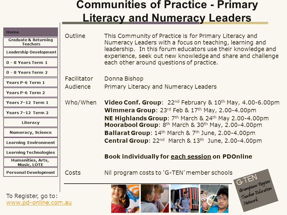 To Register, go to: www.pd-online.com.au www.pd-online.com.au Home Leadership Development 0 - 8 Years Term 2 Learning Environment Literacy Numeracy, Science Learning Technologies Humanities, Arts, Music, LOTE Personal Development 0 - 8 Years Term 1 Years P-6 Term 1 Years P-6 Term 2 Years 7–12 Term 2 Years 7–12 Term 1 Graduate & Returning Teachers Communities of Practice - Primary Literacy and Numeracy Leaders Outline This Community of Practice is for Primary Literacy and Numeracy Leaders with a focus on teaching, learning and leadership.